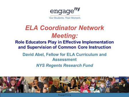 ELA Coordinator Network Meeting: Role Educators Play in Effective Implementation and Supervision of Common Core Instruction David Abel, Fellow for ELA.