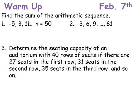 Warm UpFeb. 7 th Find the sum of the arithmetic sequence. 1. -5, 3, 11… n = 502. 3, 6, 9, …, 81 3. Determine the seating capacity of an auditorium with.