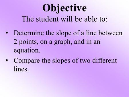 Objective The student will be able to: Determine the slope of a line between 2 points, on a graph, and in an equation. Compare the slopes of two different.