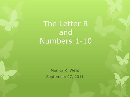 The Letter R and Numbers 1-10 Monica R. Wells September 27, 2011.