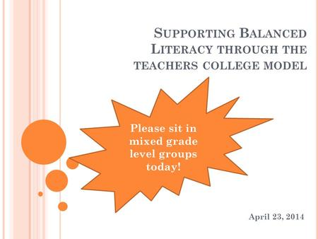 S UPPORTING B ALANCED L ITERACY THROUGH THE TEACHERS COLLEGE MODEL April 23, 2014 Please sit in mixed grade level groups today!