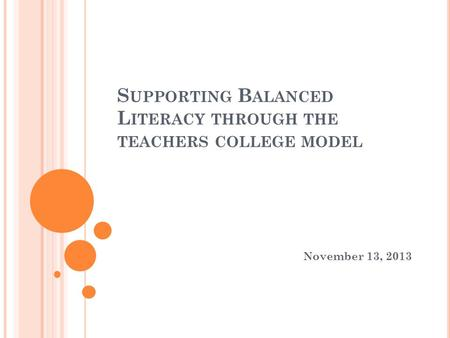 S UPPORTING B ALANCED L ITERACY THROUGH THE TEACHERS COLLEGE MODEL November 13, 2013.