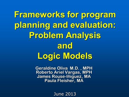 Frameworks for program planning and evaluation: Problem Analysis and Logic Models Geraldine Oliva M.D., MPH Roberto Ariel Vargas, MPH James Rouse-Iñiguez,