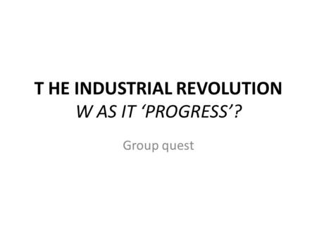 T HE INDUSTRIAL REVOLUTION W AS IT 'PROGRESS'? Group quest.