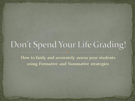 How to fairly and accurately assess your students using Formative and Summative strategies.