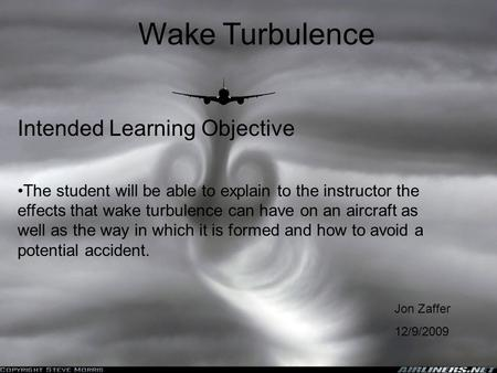 Wake Turbulence Jon Zaffer 12/9/2009 The student will be able to explain to the instructor the effects that wake turbulence can have on an aircraft as.
