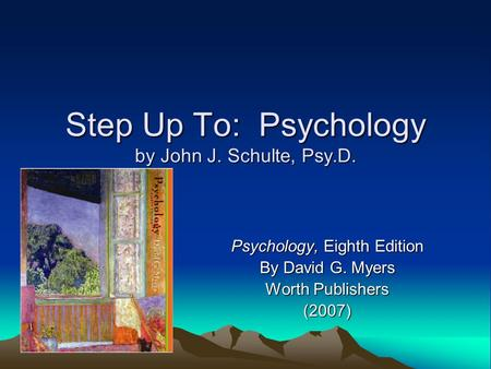 Step Up To: Psychology by John J. Schulte, Psy.D. Psychology, Eighth Edition By David G. Myers Worth Publishers (2007)