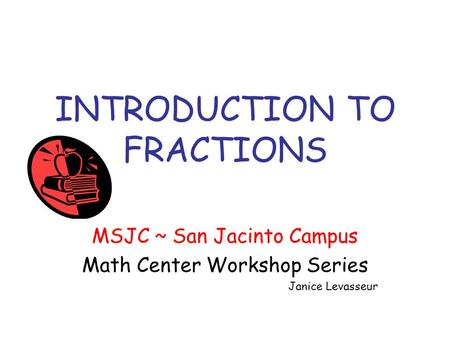 INTRODUCTION TO FRACTIONS MSJC ~ San Jacinto Campus Math Center Workshop Series Janice Levasseur.