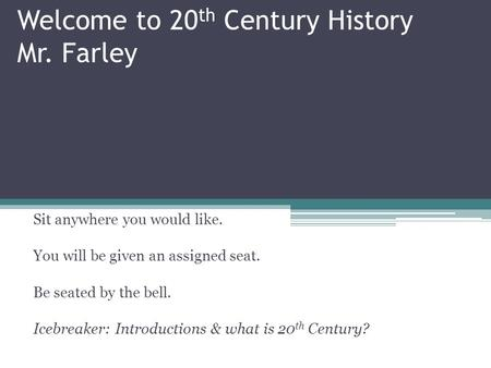 Welcome to 20 th Century History Mr. Farley Sit anywhere you would like. You will be given an assigned seat. Be seated by the bell. Icebreaker: Introductions.