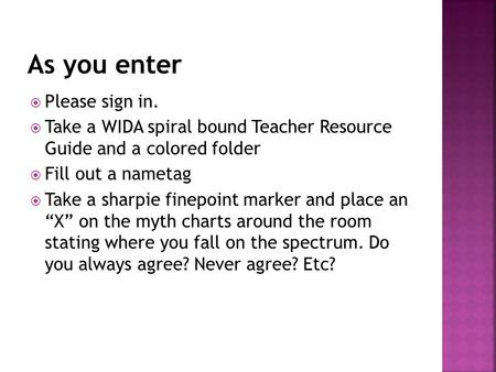  Please sign in.  Take a WIDA spiral bound Teacher Resource Guide and a colored folder  Fill out a nametag  Take a sharpie finepoint marker and place.