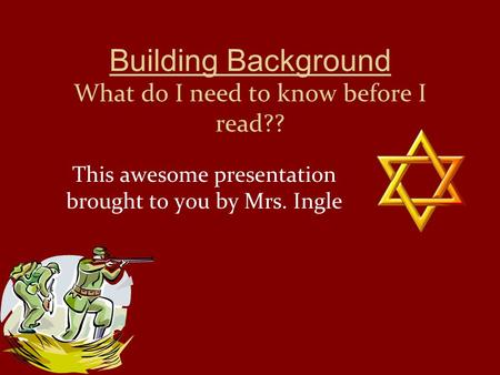 Building Background What do I need to know before I read?? This awesome presentation brought to you by Mrs. Ingle.