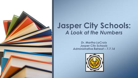 Jasper City Schools: A Look at the Numbers Dr. Martha LaCroix Jasper City Schools Administrative Retreat – 7.7.14.