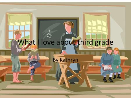 What I love about third grade By Kathryn. What I loved about third grade is that I got Mrs. Dark as a teacher and Miss. Schroeder as a student teacher.