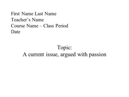 First Name Last Name Teacher's Name Course Name – Class Period Date Topic: A current issue, argued with passion.