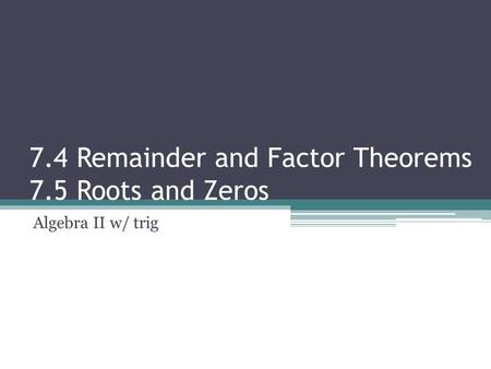 7.4 Remainder and Factor Theorems 7.5 Roots and Zeros