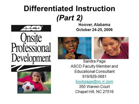Differentiated Instruction (Part 2) Hoover, Alabama October 24-25, 2006 Sandra Page ASCD Faculty Member and Educational Consultant 919/929-0681