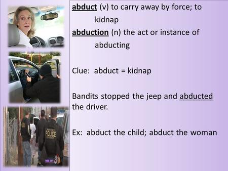 Abduct (v) to carry away by force; to kidnap abduction (n) the act or instance of abducting Clue: abduct = kidnap Bandits stopped the jeep and abducted.