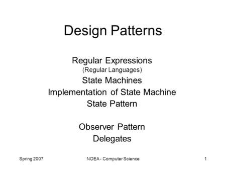 Spring 2007NOEA - Computer Science1 Design Patterns Regular Expressions (Regular Languages) State Machines Implementation of State Machine State Pattern.