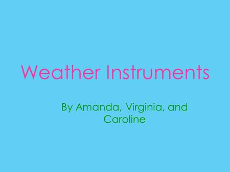 Weather Instruments By Amanda, Virginia, and Caroline.