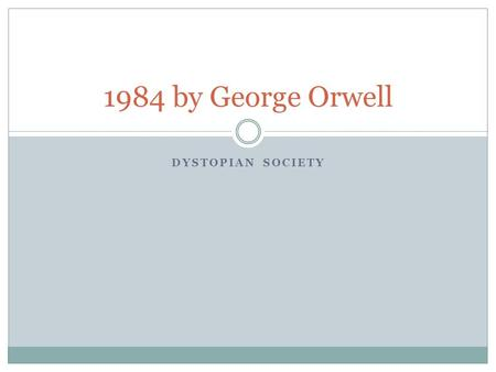 DYSTOPIAN SOCIETY 1984 by George Orwell. Utopias A place, state, or condition that is ideally perfect in respect of politics, laws, customs, and conditions.