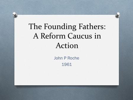 The Founding Fathers: A Reform Caucus in Action John P Roche 1961.