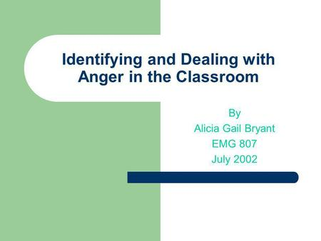 Identifying and Dealing with Anger in the Classroom By Alicia Gail Bryant EMG 807 July 2002.