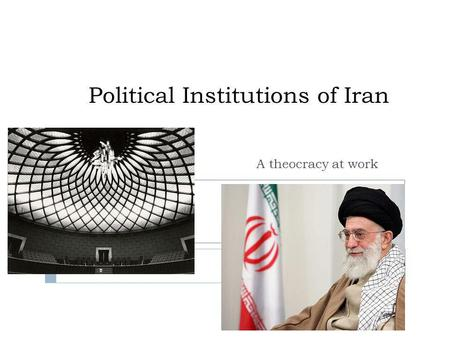 Political Institutions of Iran A theocracy at work.