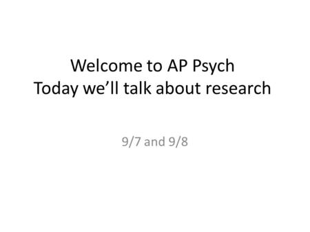 Welcome to AP Psych Today we'll talk about research 9/7 and 9/8.