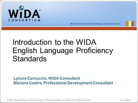 © 2007 Board of Regents of the University of Wisconsin System, on behalf of the WIDA Consortium www.wida.us Lynore Carnuccio, WIDA Consultant Mariana Castro,