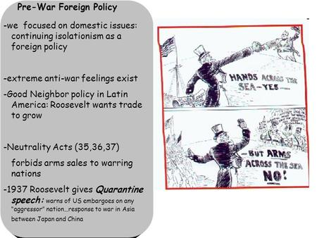 Pre-War Foreign Policy -we focused on domestic issues: continuing isolationism as a foreign policy -extreme anti-war feelings exist -Good Neighbor policy.
