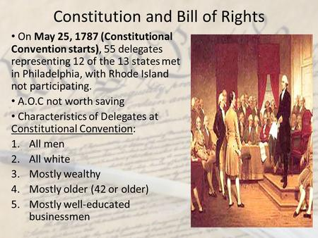 Constitution and Bill of Rights On May 25, 1787 (Constitutional Convention starts), 55 delegates representing 12 of the 13 states met in Philadelphia,