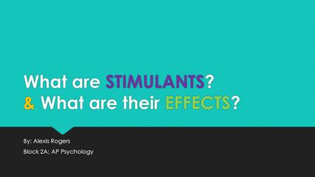What are STIMULANTS? & What are their EFFECTS? By: Alexis Rogers Block 2A: AP Psychology By: Alexis Rogers Block 2A: AP Psychology.