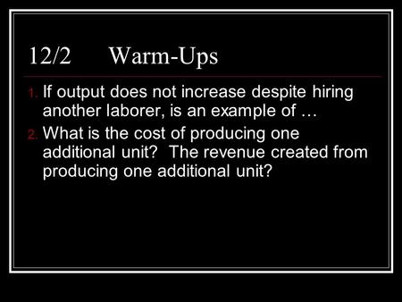 12/2Warm-Ups 1. If output does not increase despite hiring another laborer, is an example of … 2. What is the cost of producing one additional unit? The.