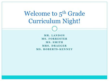 MR. LANDON MS. FORRESTER MS. SMITH MRS. DRAEGER MS. ROBERTS-KENNEY Welcome to 5 th Grade Curriculum Night!