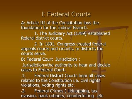 I: Federal Courts A: Article III of the Constitution lays the foundation for the Judicial Branch. 1. The Judiciary Act (1789) established federal district.