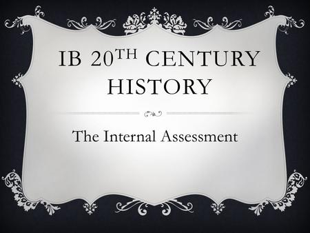 IB 20 TH CENTURY HISTORY The Internal Assessment.