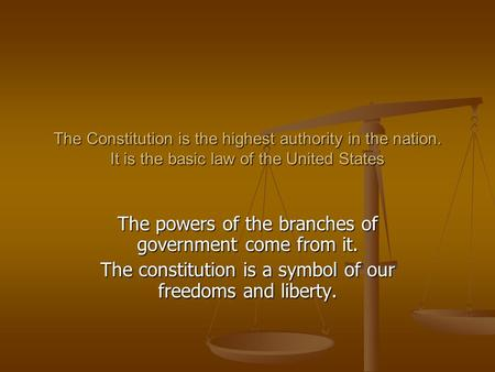 The Constitution is the highest authority in the nation. It is the basic law of the United States The powers of the branches of government come from it.