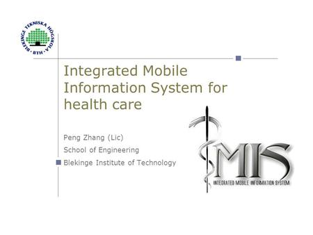 Integrated Mobile Information System for health care Peng Zhang (Lic) School of Engineering Blekinge Institute of Technology.