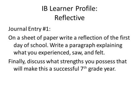IB Learner Profile: Reflective Journal Entry #1: On a sheet of paper write a reflection of the first day of school. Write a paragraph explaining what you.