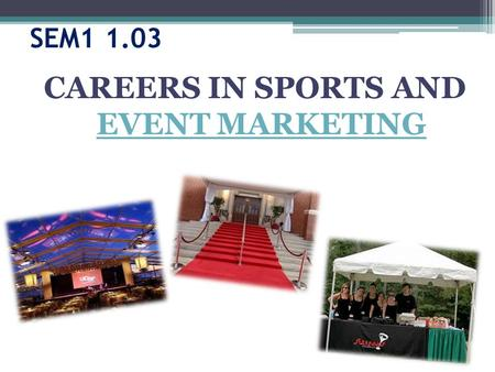 SEM1 1.03 CAREERS IN SPORTS AND EVENT MARKETING EVENT MARKETING.