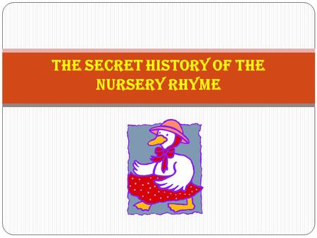 The Secret History of the Nursery Rhyme. History of the Nursery Rhyme Many of the origins of the humble nursery rhyme are believed to be associated with,