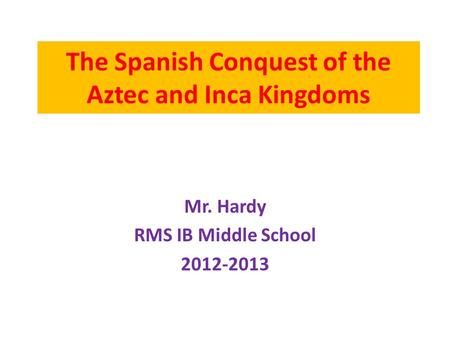 The Spanish Conquest of the Aztec and Inca Kingdoms Mr. Hardy RMS IB Middle School 2012-2013.