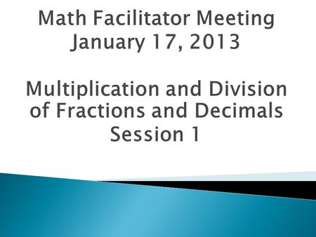 Math Facilitator Meeting January 17, 2013 Multiplication and Division of Fractions and Decimals Session 1.