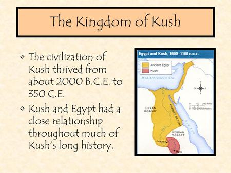 The Kingdom of Kush The civilization of Kush thrived from about 2000 B.C.E. to 350 C.E. Kush and Egypt had a close relationship throughout much of Kush's.