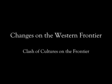 Changes on the Western Frontier Clash of Cultures on the Frontier.
