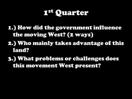 1 st Quarter 1.) How did the government influence the moving West? (2 ways) 2.) Who mainly takes advantage of this land? 3.) What problems or challenges.