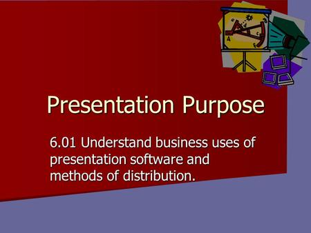Presentation Purpose 6.01 Understand business uses of presentation software and methods of distribution. 6.01 Presentation Purpose.