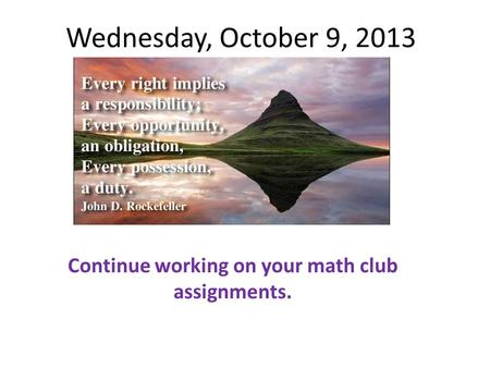 Wednesday, October 9, 2013 Continue working on your math club assignments.