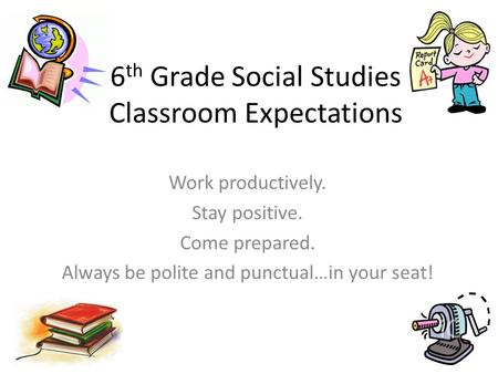 6 th Grade Social Studies Classroom Expectations Work productively. Stay positive. Come prepared. Always be polite and punctual…in your seat!