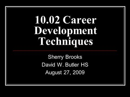 10.02 Career Development Techniques Sherry Brooks David W. Butler HS August 27, 2009.